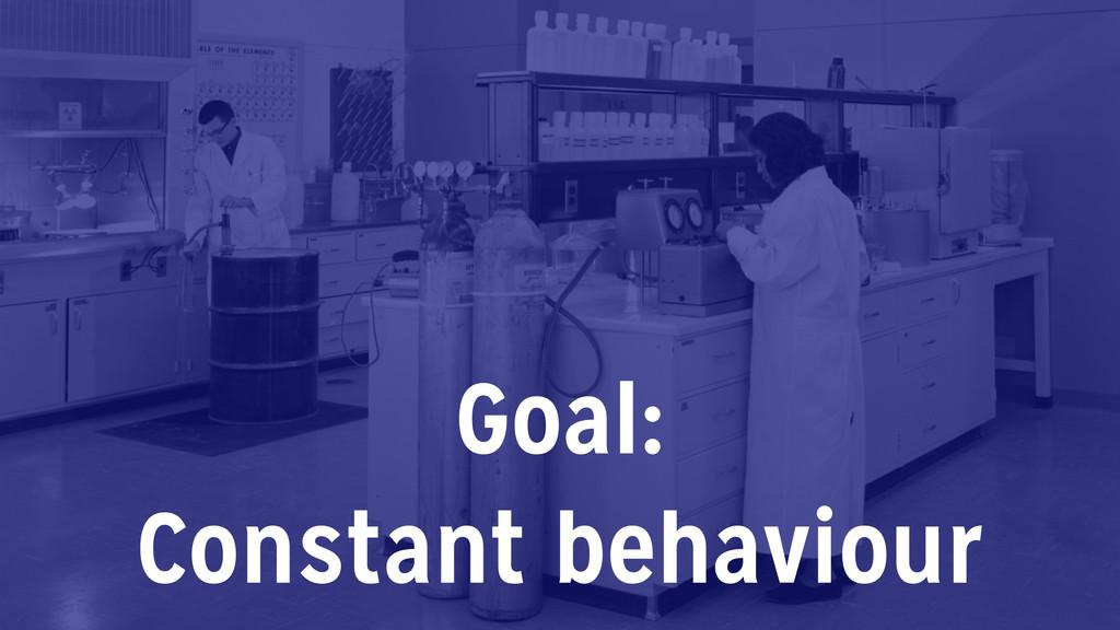 Goal: Constant behaviour