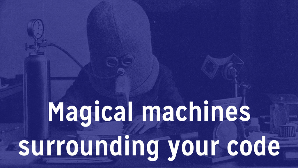 Magical machines surrounding your code