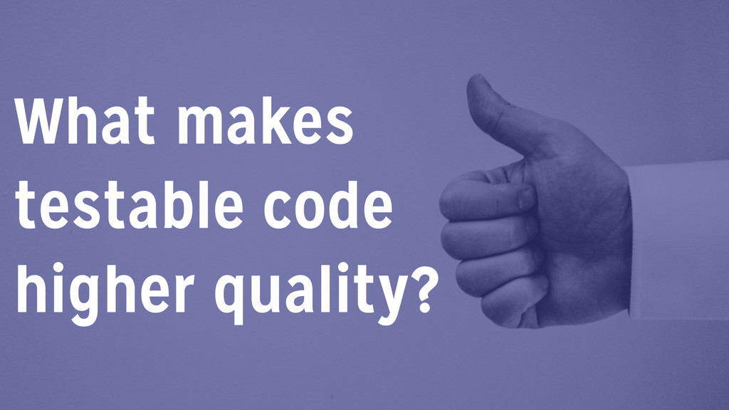 What makes testable code higher quality?