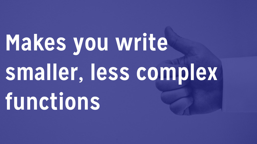 Makes you write smaller, less complex functions