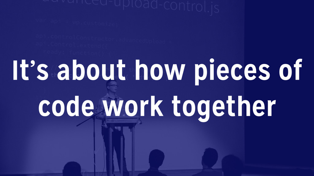 It's about how pieces of code work together