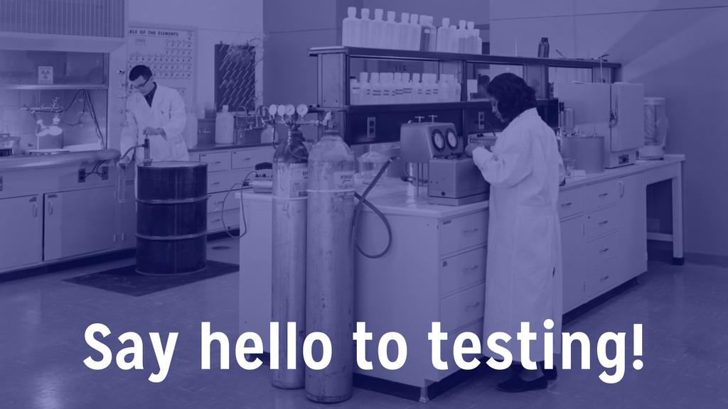 Say hello to testing!