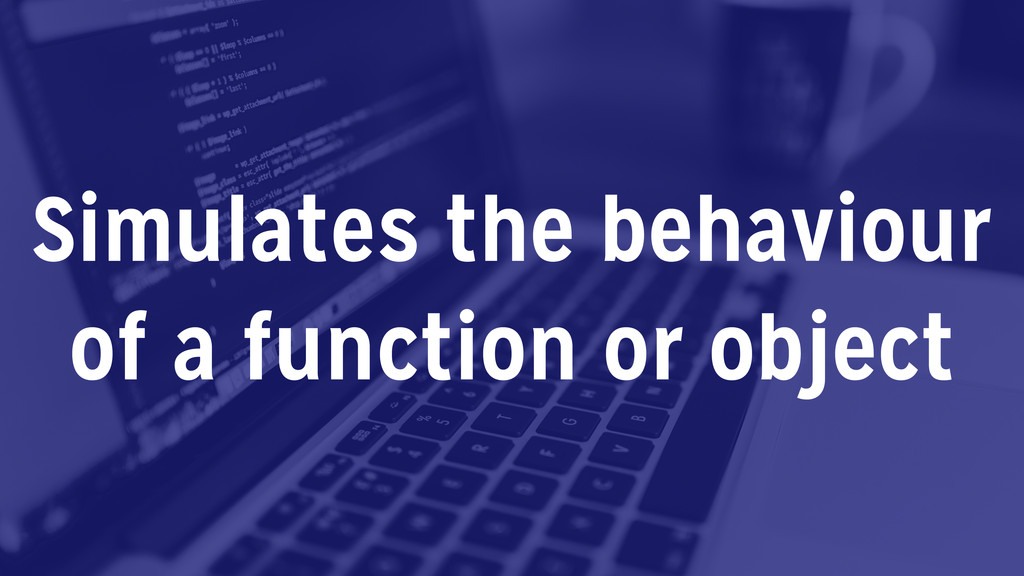 Simulates the behaviour of a function or object