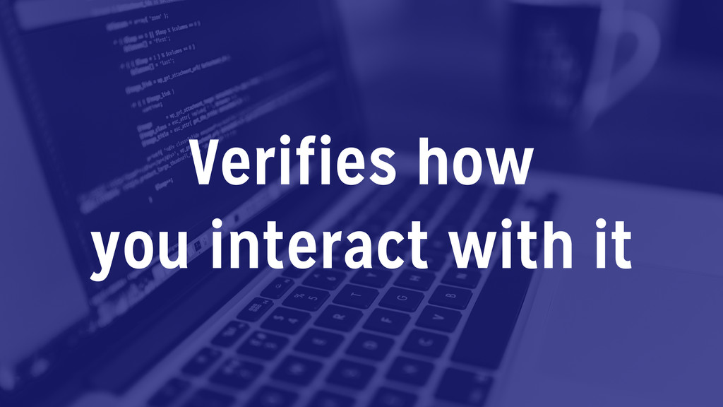 Verifies how you interact with it