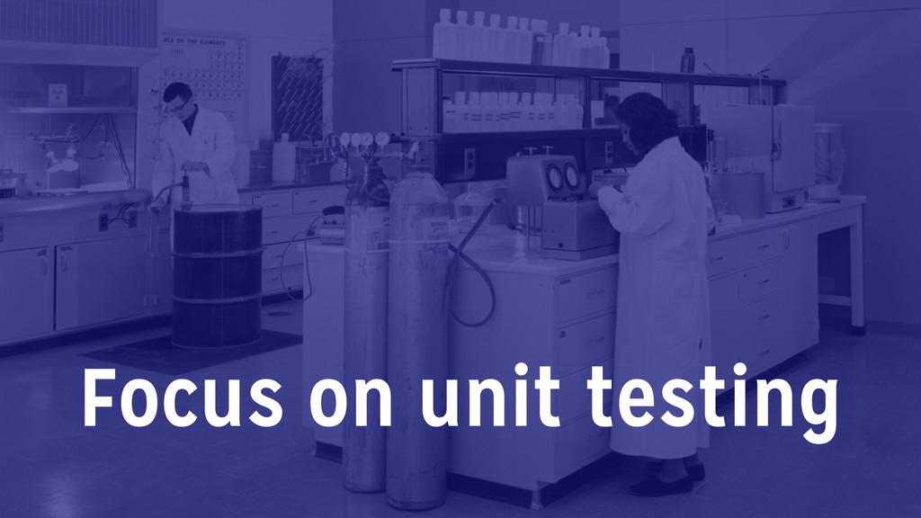 Focus on unit testing