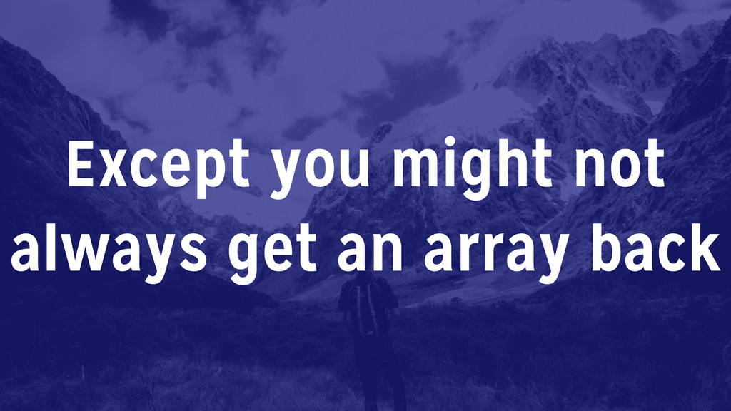 Except you might not always get an array back
