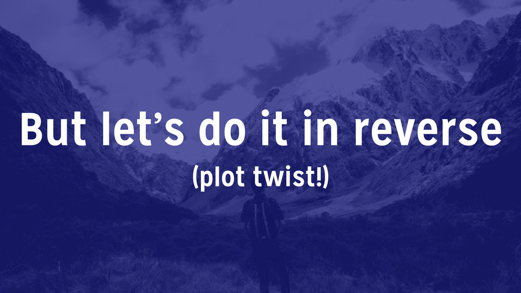 But let's do it in reverse (plot twist!)