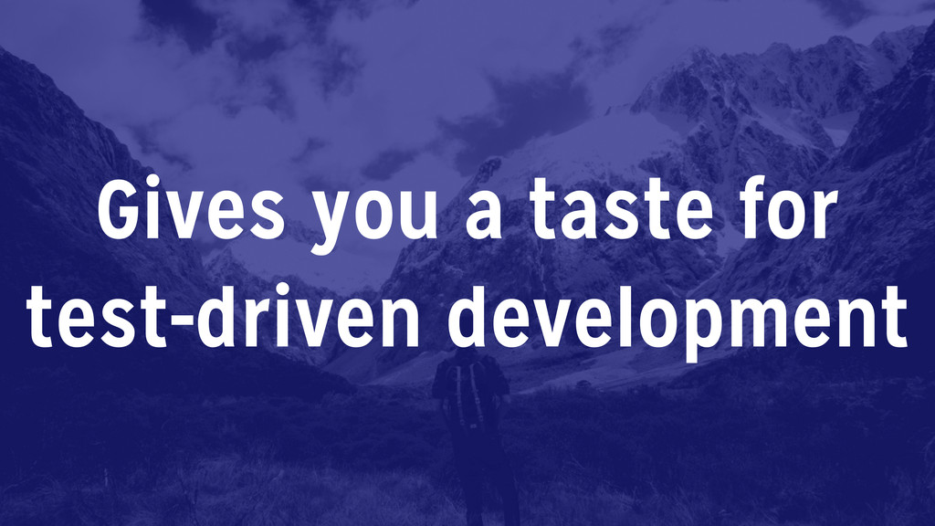 Gives you a taste for test-driven development