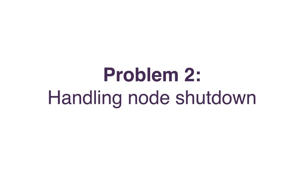 Problem 2: Handling node shutdown