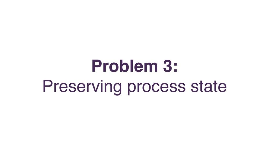 Problem 3: Preserving process state