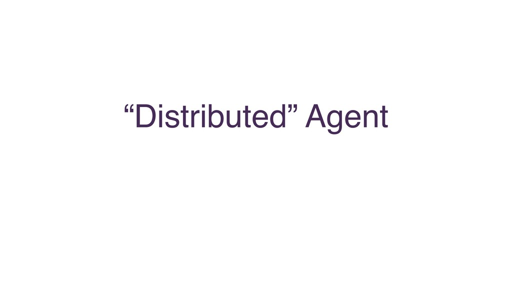 """""""Distributed"""" Agent"""