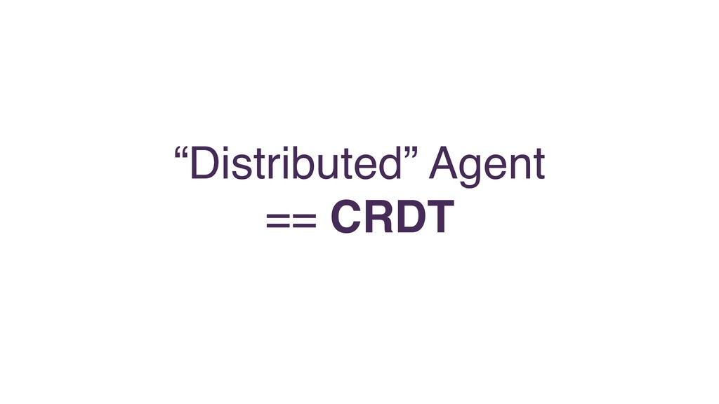 """""""Distributed"""" Agent == CRDT"""