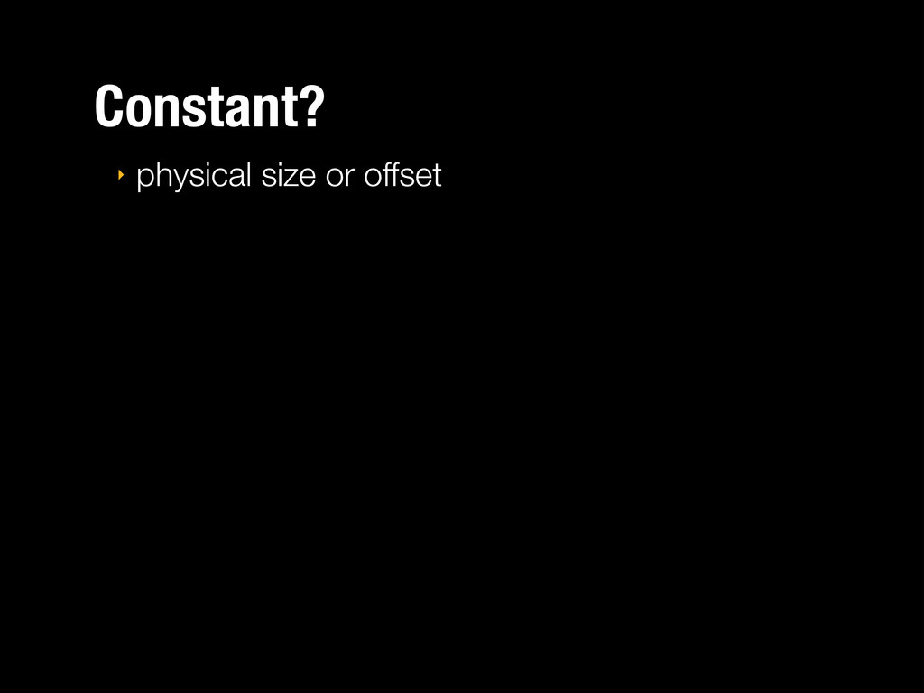 Constant? ‣ physical size or offset