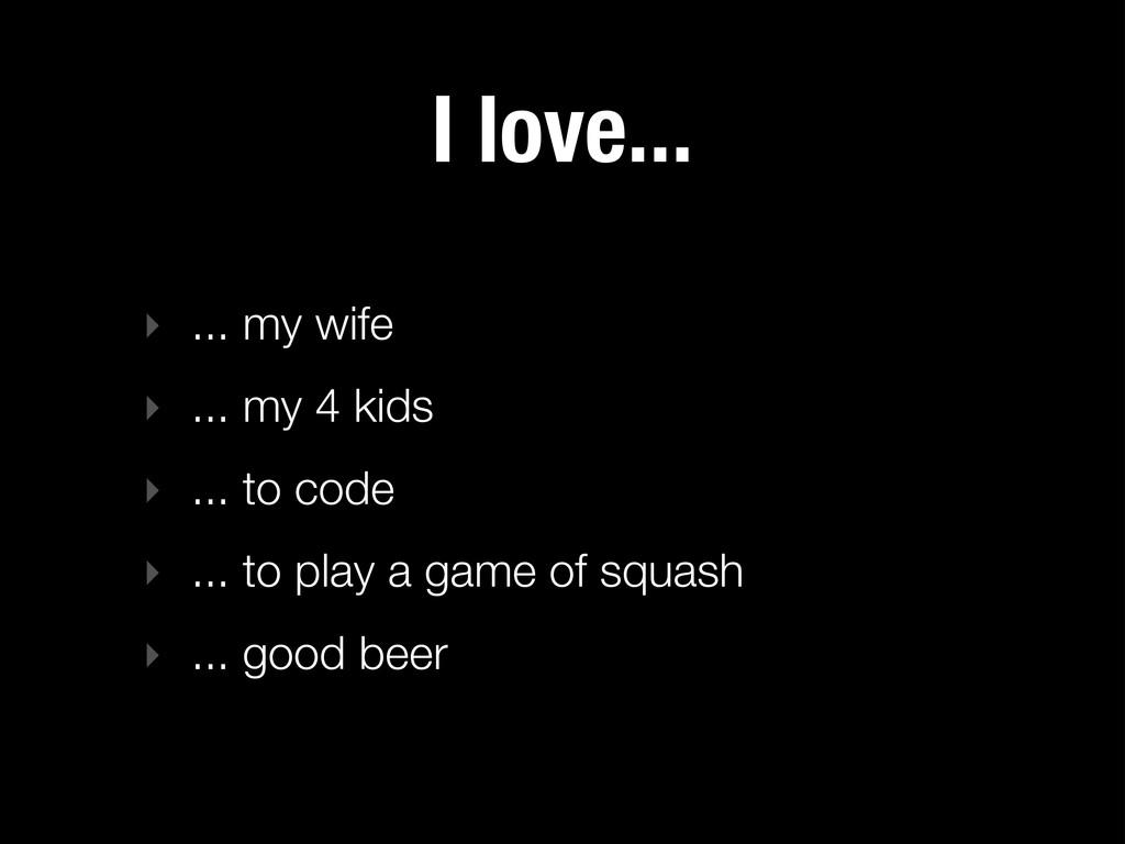 I love... ‣ ... my wife ‣ ... my 4 kids ‣ ... t...