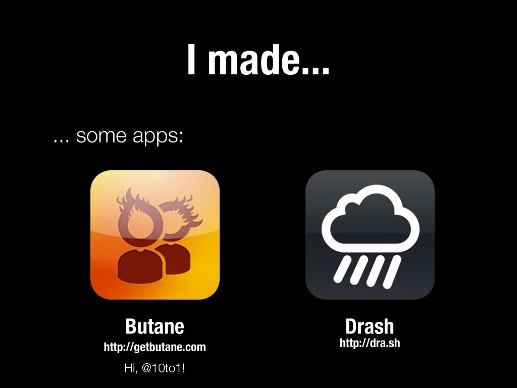 I made... ... some apps: Butane Drash Hi, @10to...