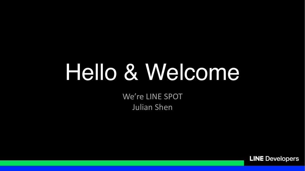Hello & Welcome We're LINE SPOT Julian Shen