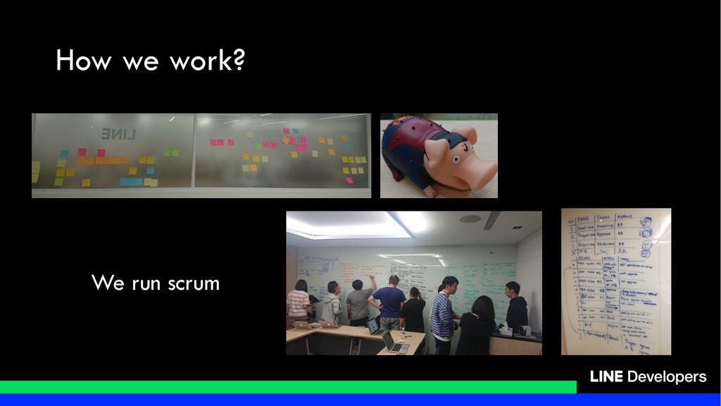 How we work? We run scrum