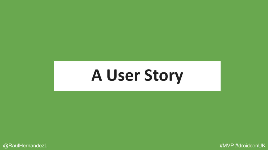 A User Story @RaulHernandezL #MVP #droidconUK