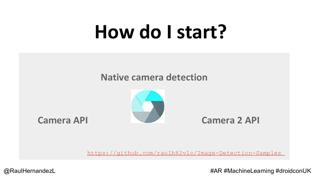 How do I start? @RaulHernandezL Native camera d...