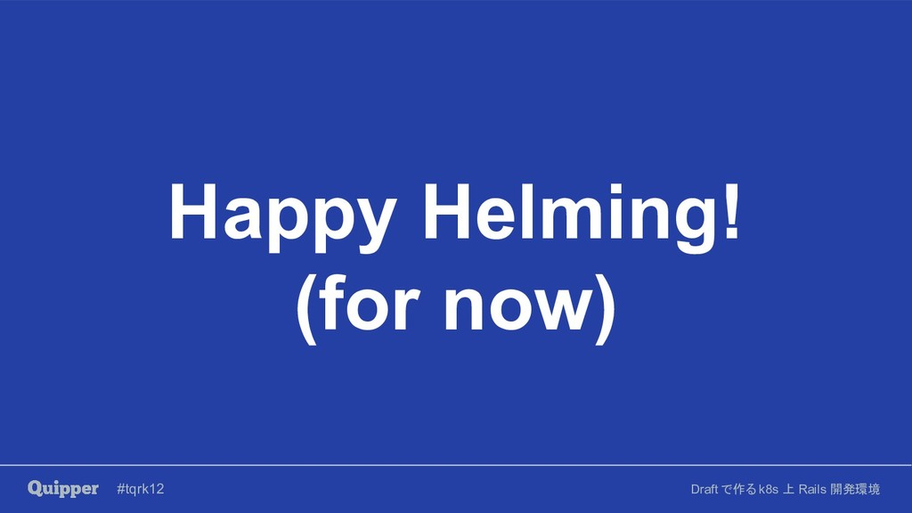 #tqrk12 Draft で作る k8s 上 Rails 開発環境 Happy Helmin...