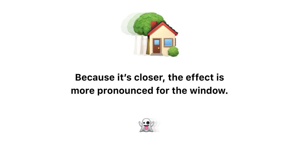Because it's closer, the effect is more pronoun...