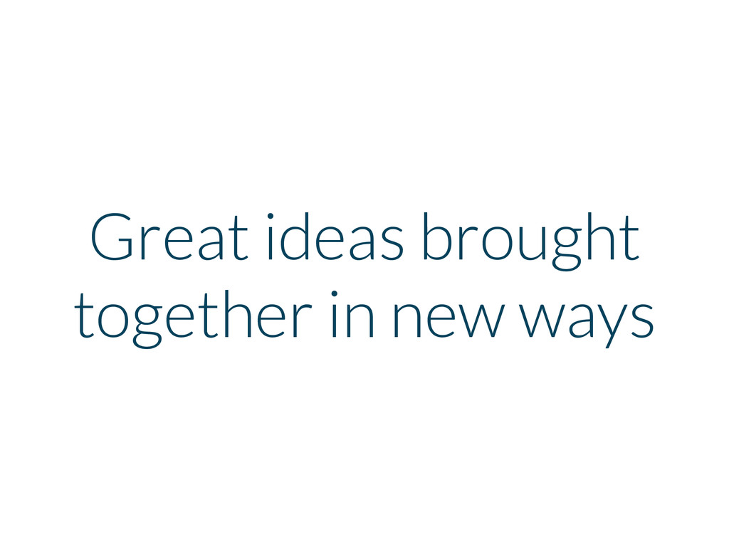 Great ideas brought together in new ways