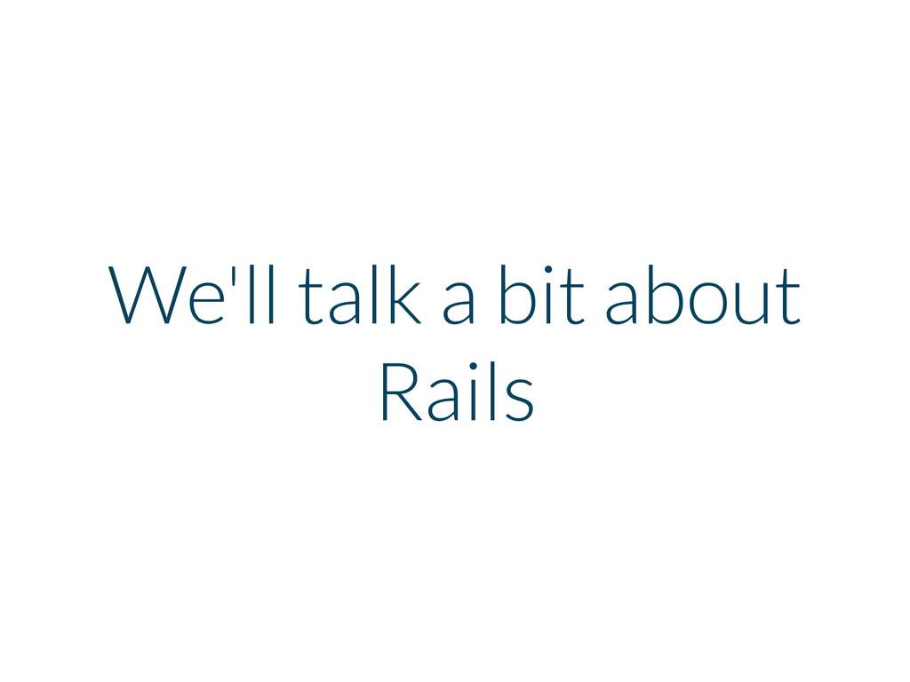 We'll talk a bit about Rails
