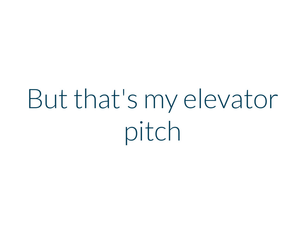 But that's my elevator pitch