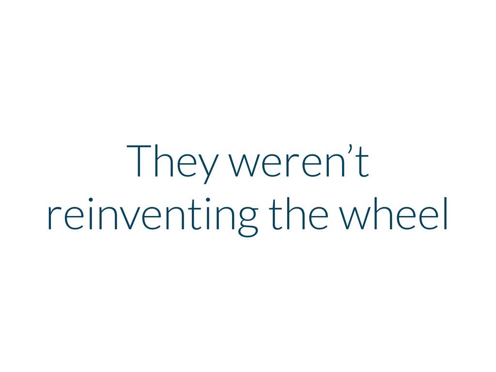 They weren't reinventing the wheel