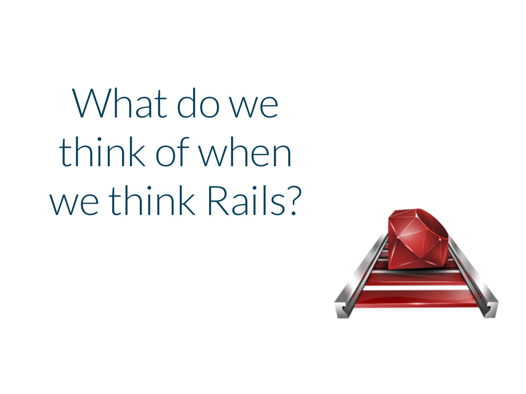 What do we think of when we think Rails?