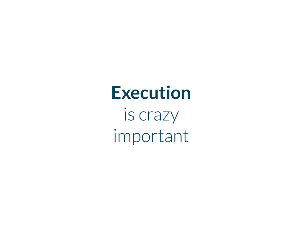 Execution is crazy important