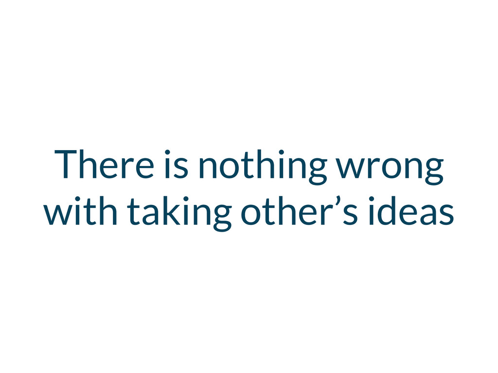 There is nothing wrong with taking other's ideas