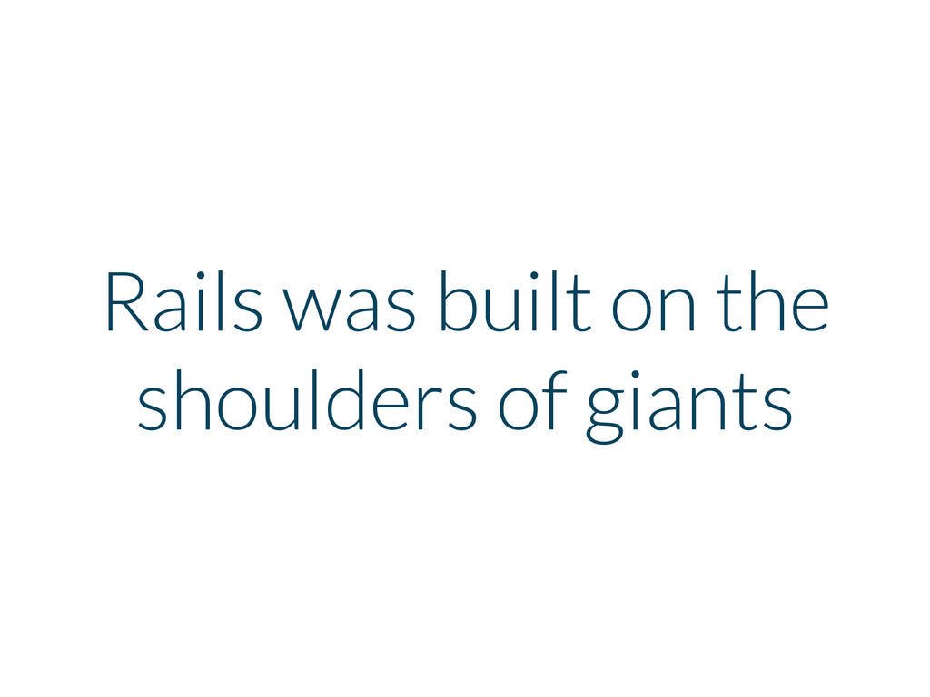Rails was built on the shoulders of giants