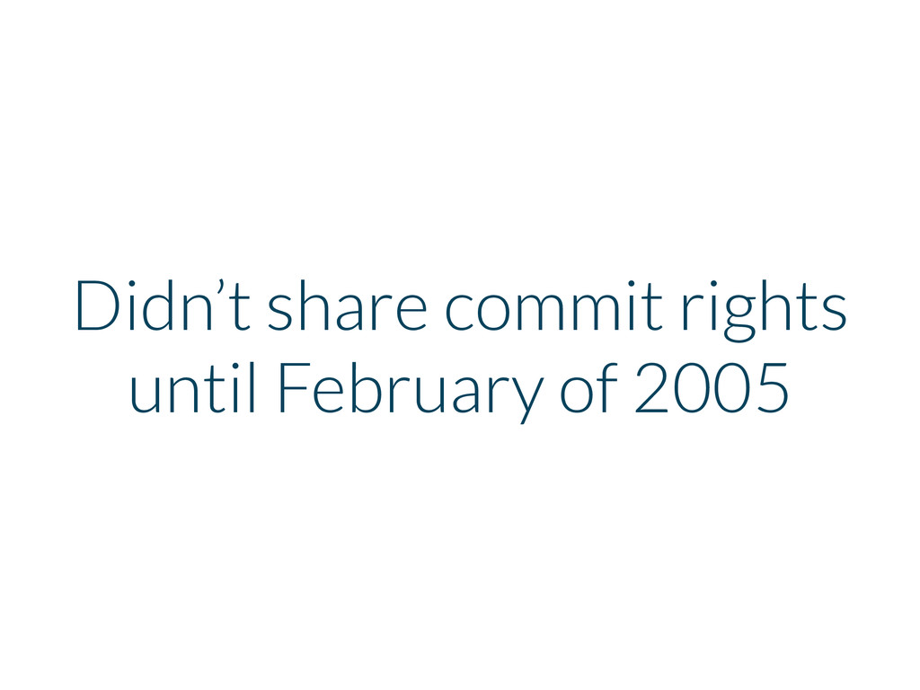 Didn't share commit rights until February of 20...