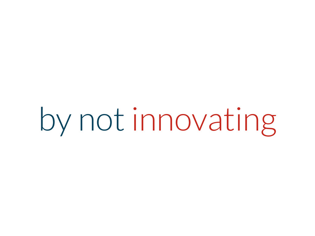 by not innovating