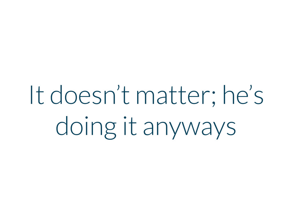 It doesn't matter; he's doing it anyways