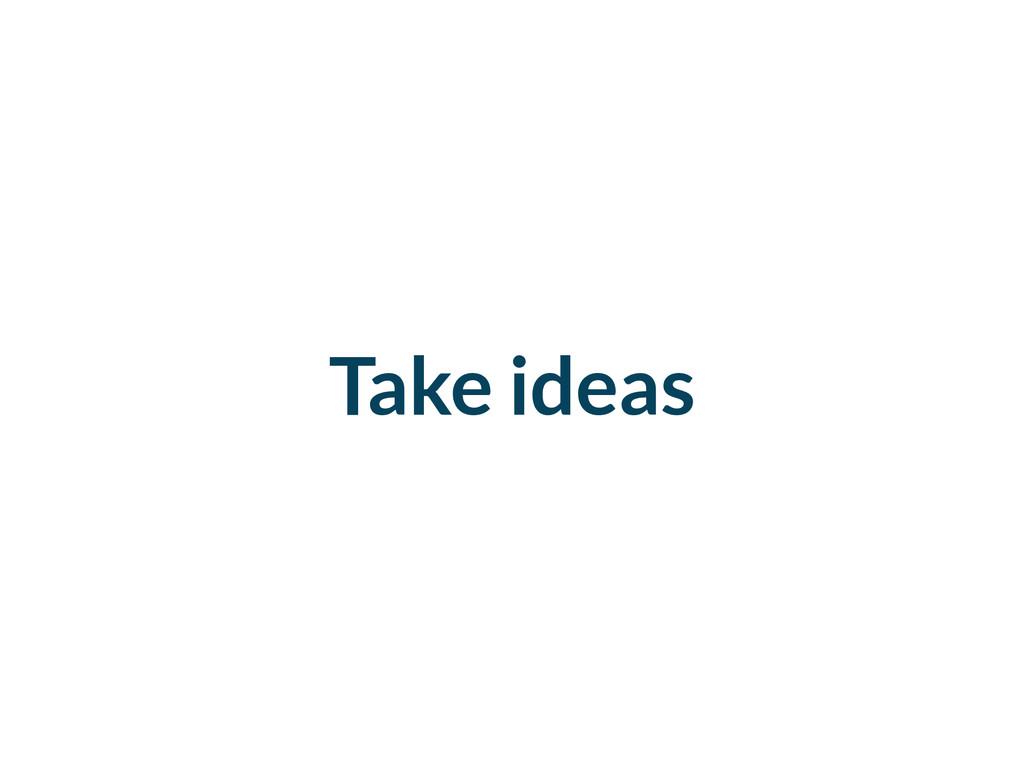 Take ideas