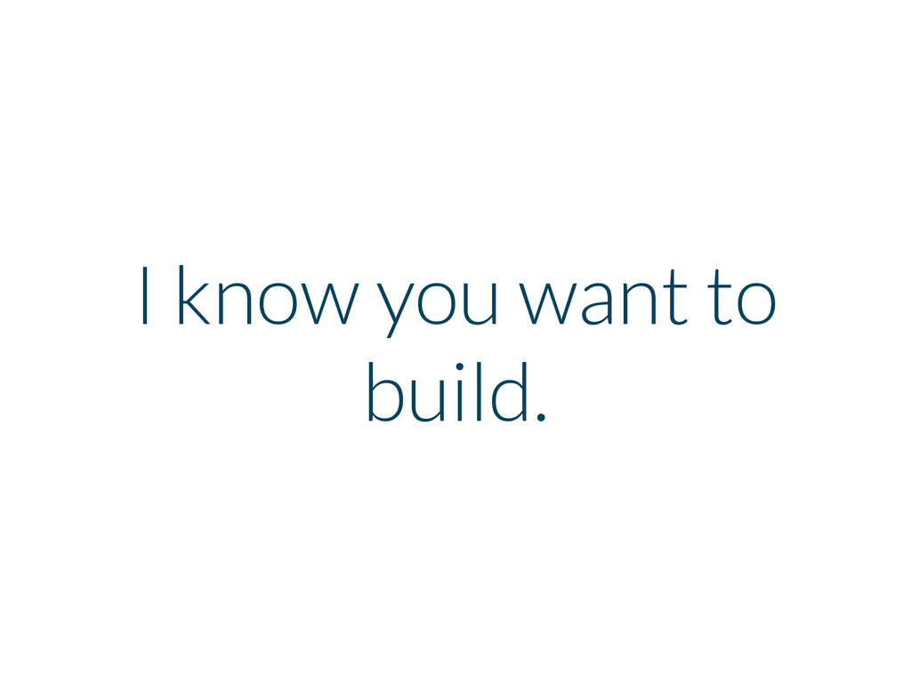 I know you want to build.