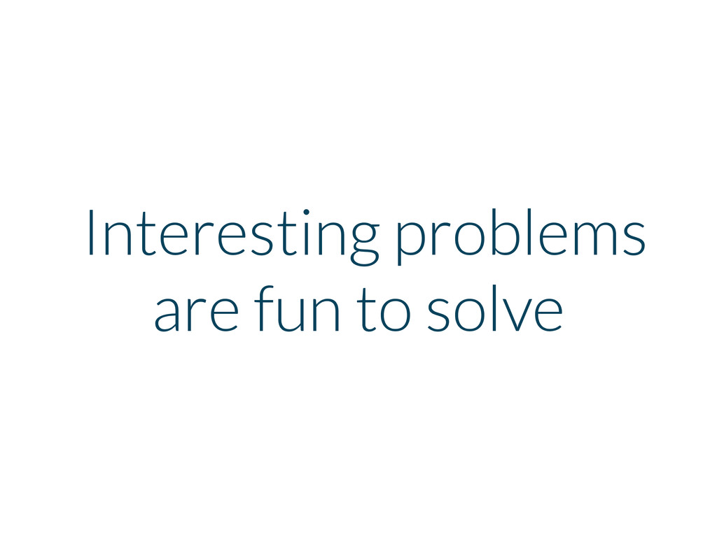 Interesting problems are fun to solve