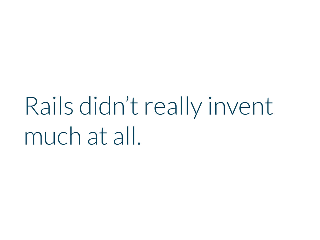 Rails didn't really invent much at all.