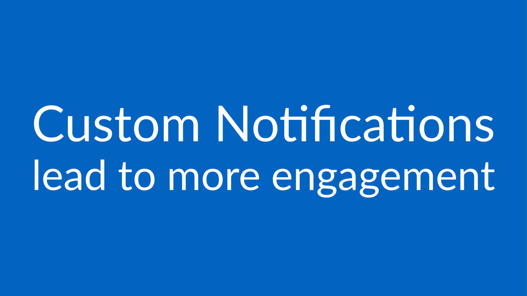 Custom'No)fica)ons lead%to%more%engagement