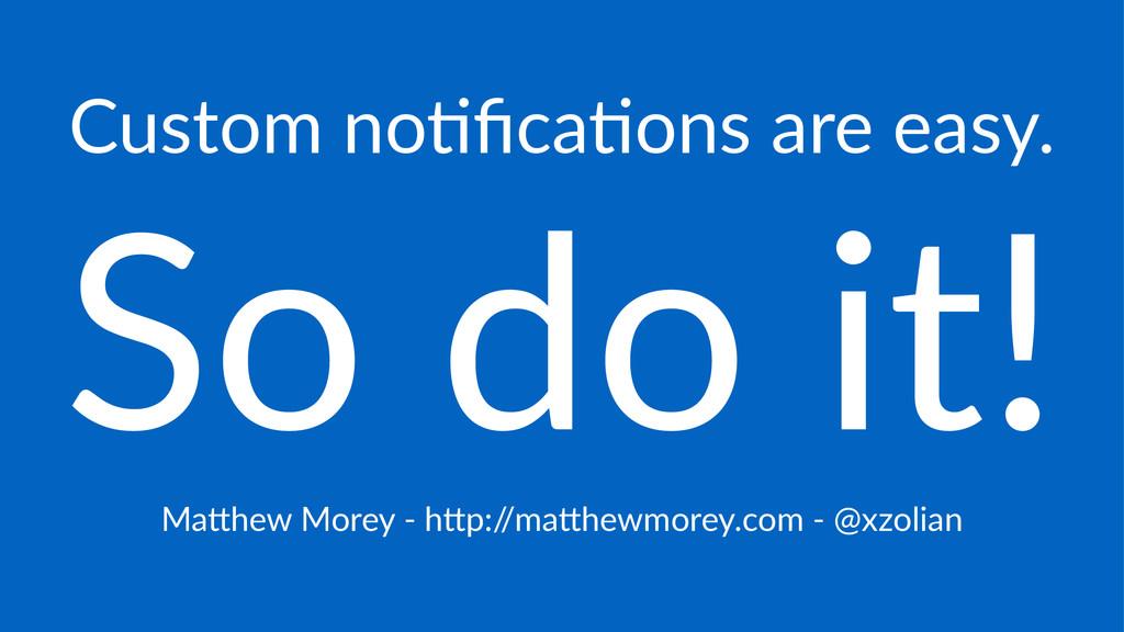 Custom'no)fica)ons'are'easy. So#do#it! Ma#hew'Mo...