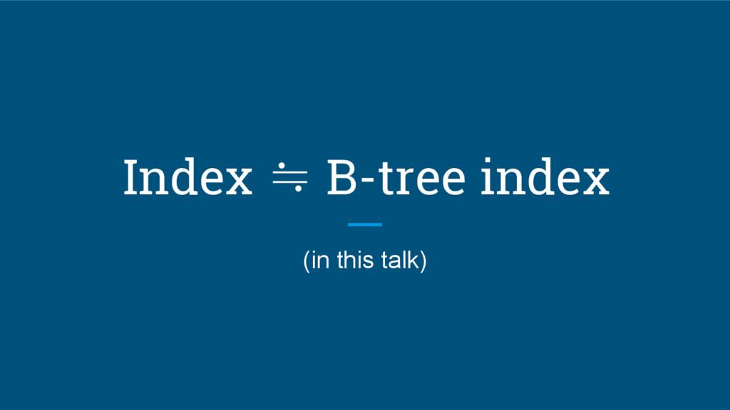 Index ≒ B-tree index (in this talk)