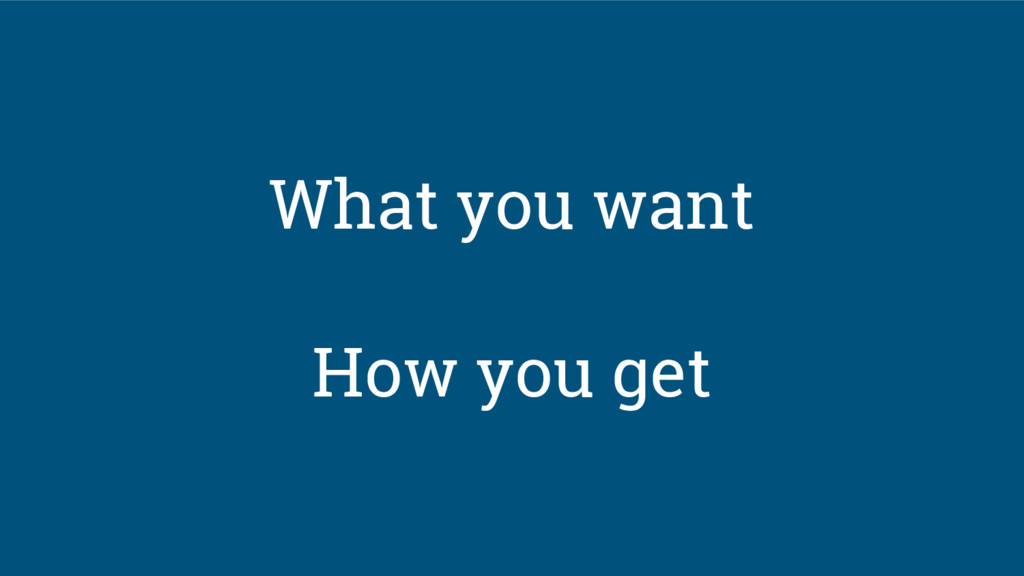 What you want How you get