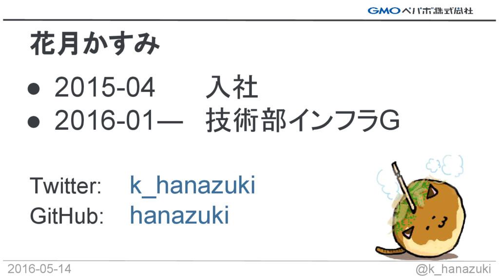 2016-05-14 @k_hanazuki ● 2015-04 入社 ● 2016-01― ...
