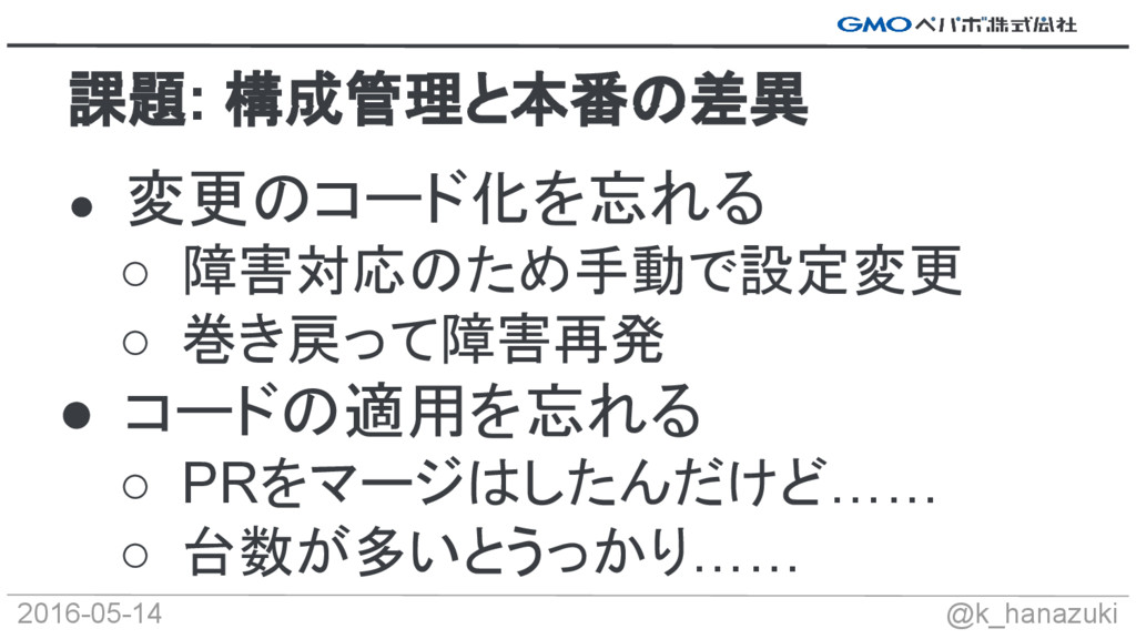 2016-05-14 @k_hanazuki ● 変更のコード化を忘れる ○ 障害対応のため手...