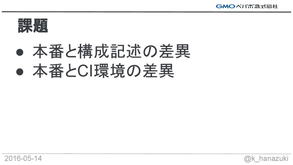 2016-05-14 @k_hanazuki ● 本番と構成記述の差異 ● 本番とCI環境の差...