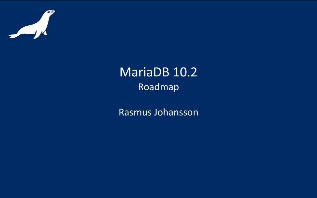 MariaDB 10.2 Roadmap Rasmus Johansson