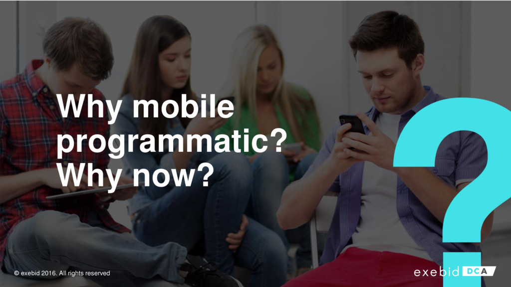 Why mobile programmatic? Why now? © exebid 2016...
