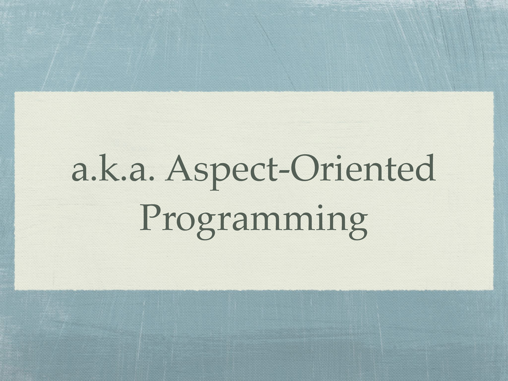 a.k.a. Aspect-Oriented Programming